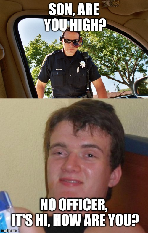 "Officer: ""Son, are you high?"" Dude: ""No officer, it's 'Hi, how are you?'"""